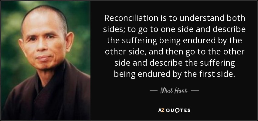 Reconciliation is to understand both sides; to go to one side and describe the suffering being endured by the other side, and then go to the other side and describe the suffering being endured by the first side. - Nhat Hanh