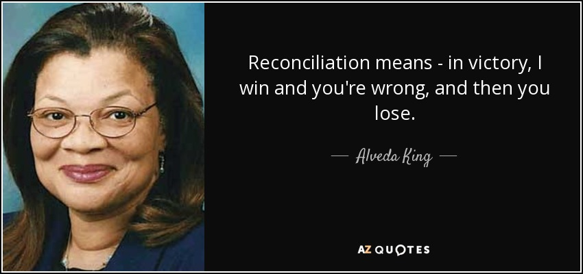 Reconciliation means - in victory, I win and you're wrong, and then you lose. - Alveda King