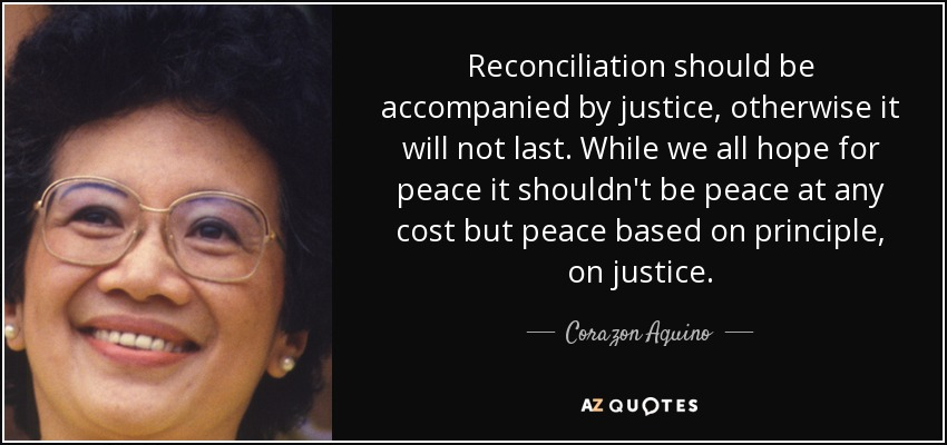 Reconciliation should be accompanied by justice, otherwise it will not last. While we all hope for peace it shouldn't be peace at any cost but peace based on principle, on justice. - Corazon Aquino