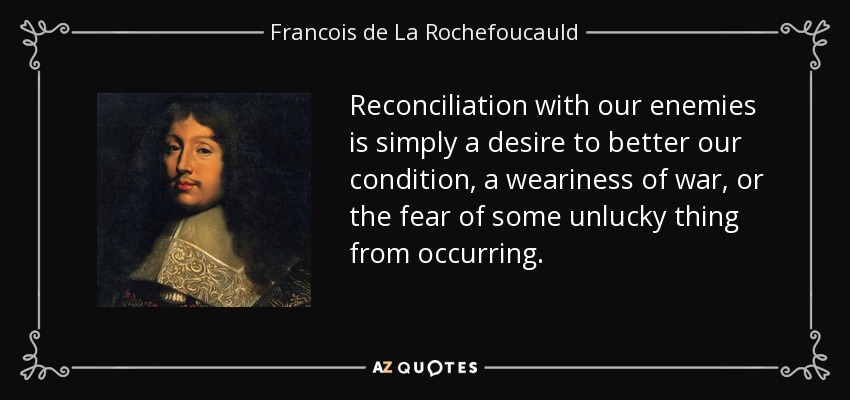 Reconciliation with our enemies is simply a desire to better our condition, a weariness of war, or the fear of some unlucky thing from occurring. - Francois de La Rochefoucauld