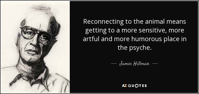 Reconnecting to the animal means getting to a more sensitive, more artful and more humorous place in the psyche. - James Hillman