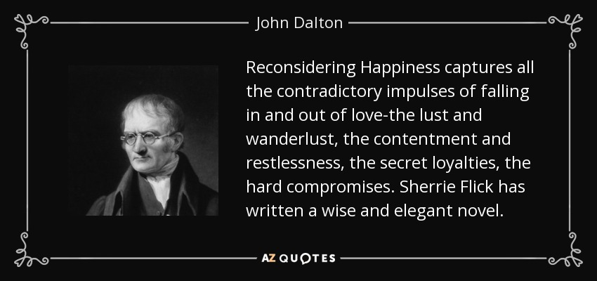 Reconsidering Happiness captures all the contradictory impulses of falling in and out of love-the lust and wanderlust, the contentment and restlessness, the secret loyalties, the hard compromises. Sherrie Flick has written a wise and elegant novel. - John Dalton