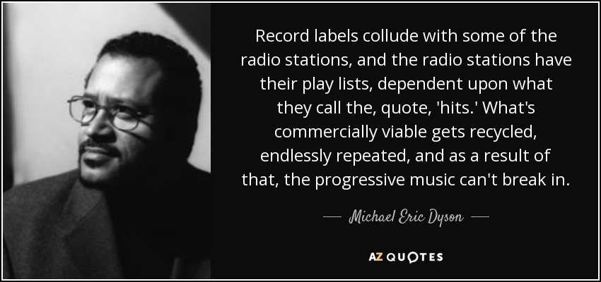 Record labels collude with some of the radio stations, and the radio stations have their play lists, dependent upon what they call the, quote, 'hits.' What's commercially viable gets recycled, endlessly repeated, and as a result of that, the progressive music can't break in. - Michael Eric Dyson