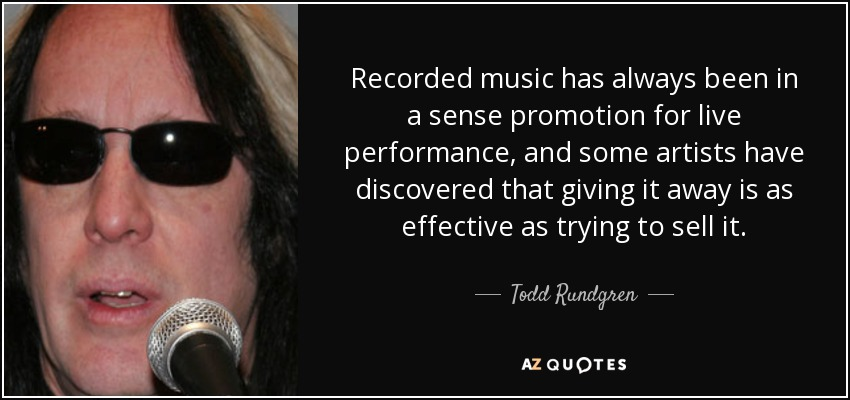 Recorded music has always been in a sense promotion for live performance, and some artists have discovered that giving it away is as effective as trying to sell it. - Todd Rundgren