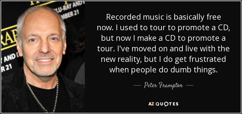 Recorded music is basically free now. I used to tour to promote a CD, but now I make a CD to promote a tour. I've moved on and live with the new reality, but I do get frustrated when people do dumb things. - Peter Frampton