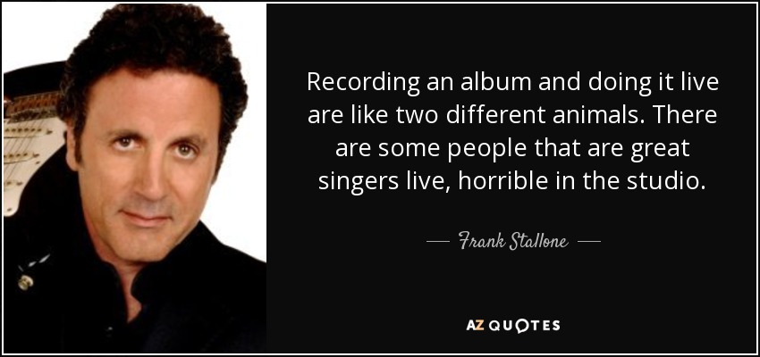 Recording an album and doing it live are like two different animals. There are some people that are great singers live, horrible in the studio. - Frank Stallone