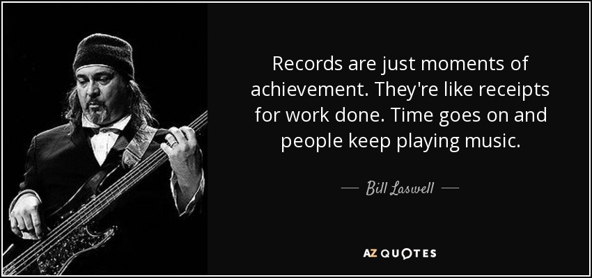 Records are just moments of achievement. They're like receipts for work done. Time goes on and people keep playing music. - Bill Laswell