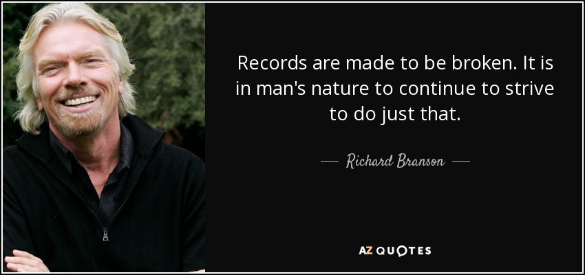 Records are made to be broken. It is in man's nature to continue to strive to do just that. - Richard Branson
