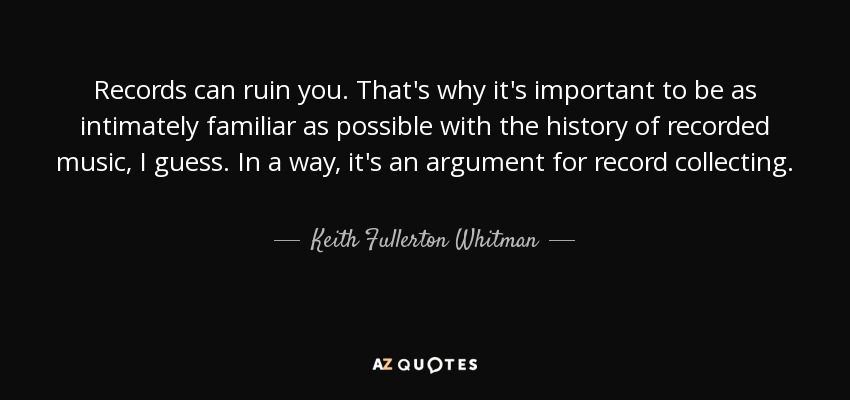 Records can ruin you. That's why it's important to be as intimately familiar as possible with the history of recorded music, I guess. In a way, it's an argument for record collecting. - Keith Fullerton Whitman