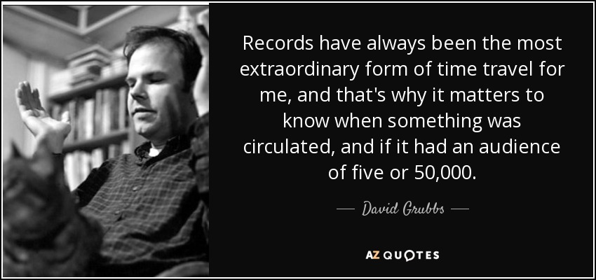 Records have always been the most extraordinary form of time travel for me, and that's why it matters to know when something was circulated, and if it had an audience of five or 50,000. - David Grubbs