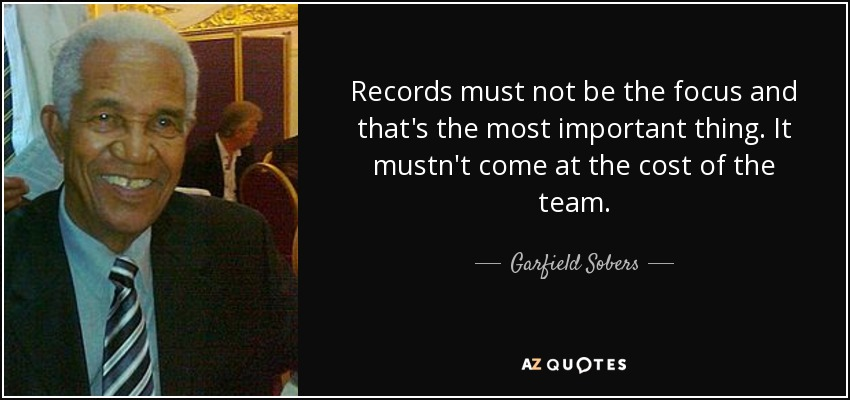 Records must not be the focus and that's the most important thing. It mustn't come at the cost of the team. - Garfield Sobers
