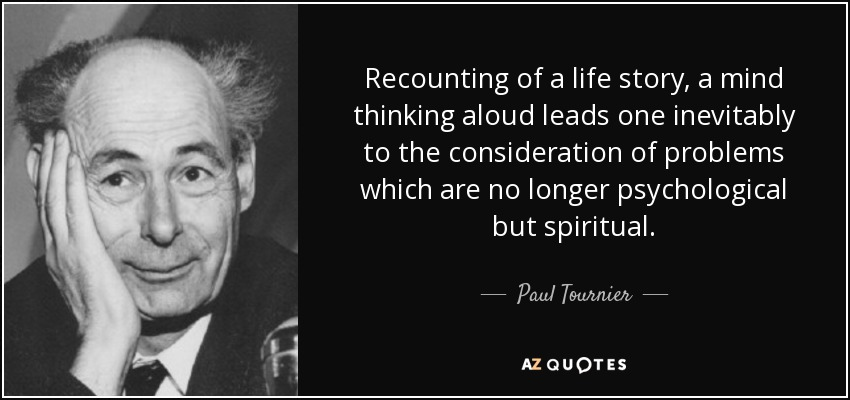 Recounting of a life story, a mind thinking aloud leads one inevitably to the consideration of problems which are no longer psychological but spiritual. - Paul Tournier