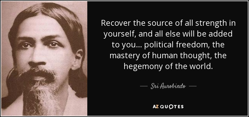 Recover the source of all strength in yourself, and all else will be added to you ... political freedom, the mastery of human thought, the hegemony of the world. - Sri Aurobindo