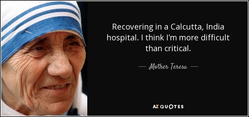 Recovering in a Calcutta, India hospital. I think I'm more difficult than critical. - Mother Teresa