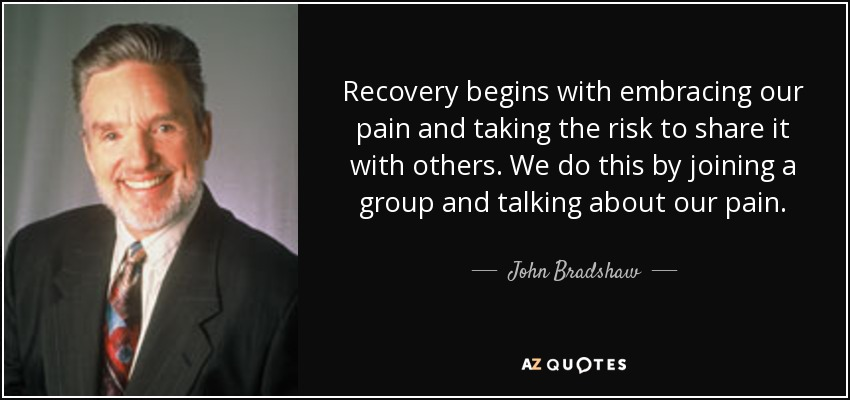 Recovery begins with embracing our pain and taking the risk to share it with others. We do this by joining a group and talking about our pain. - John Bradshaw