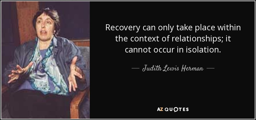 Recovery can only take place within the context of relationships; it cannot occur in isolation. - Judith Lewis Herman