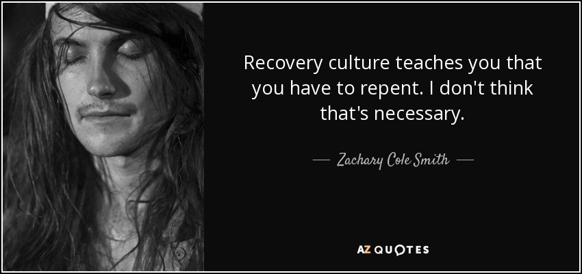 Recovery culture teaches you that you have to repent. I don't think that's necessary. - Zachary Cole Smith
