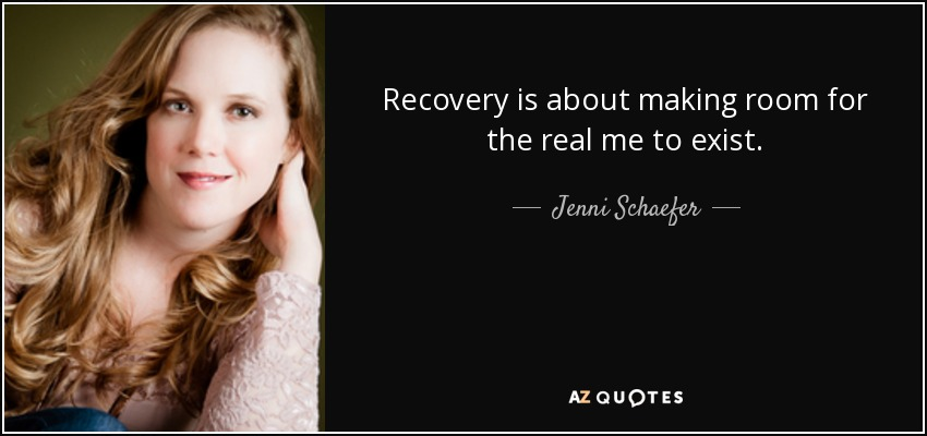 Recovery is about making room for the real me to exist. - Jenni Schaefer