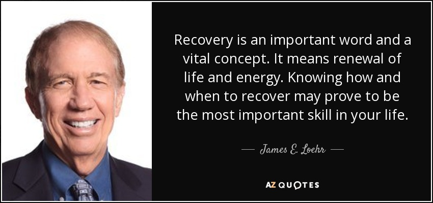 Recovery is an important word and a vital concept. It means renewal of life and energy. Knowing how and when to recover may prove to be the most important skill in your life. - James E. Loehr