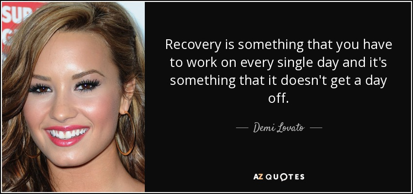 Recovery is something that you have to work on every single day and it's something that it doesn't get a day off. - Demi Lovato
