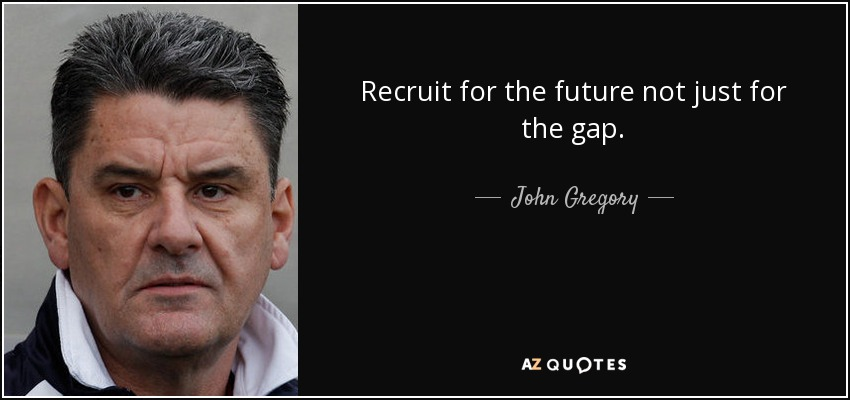Recruit for the future not just for the gap. - John Gregory