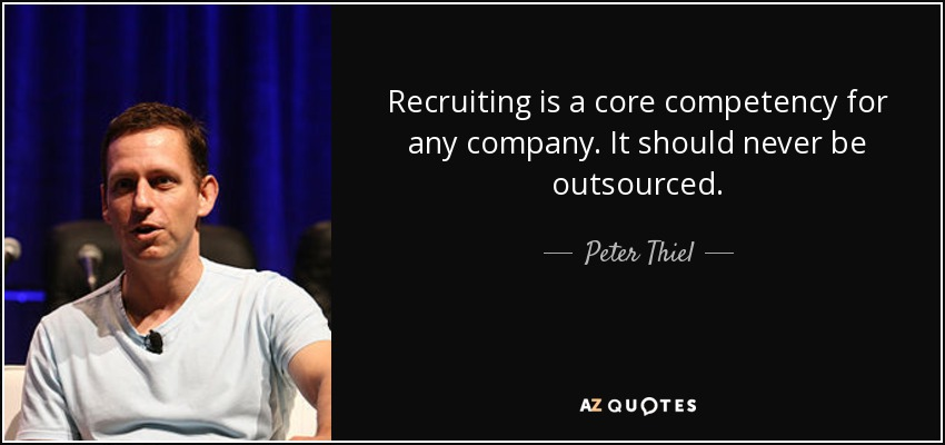 Recruiting is a core competency for any company. It should never be outsourced. - Peter Thiel