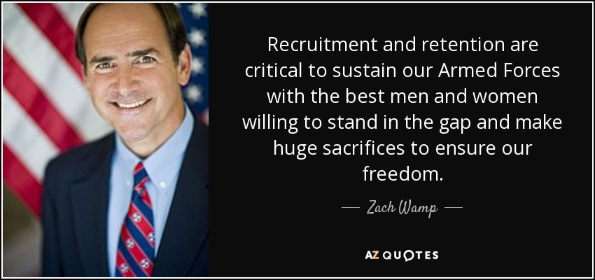 Recruitment and retention are critical to sustain our Armed Forces with the best men and women willing to stand in the gap and make huge sacrifices to ensure our freedom. - Zach Wamp