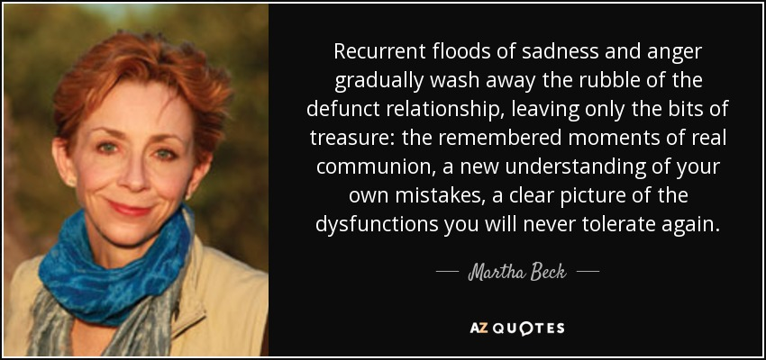 Recurrent floods of sadness and anger gradually wash away the rubble of the defunct relationship, leaving only the bits of treasure: the remembered moments of real communion, a new understanding of your own mistakes, a clear picture of the dysfunctions you will never tolerate again. - Martha Beck