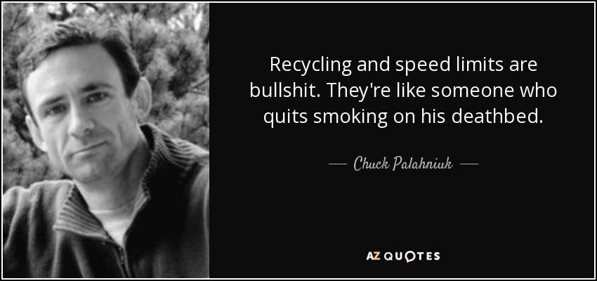 Recycling and speed limits are bullshit. They're like someone who quits smoking on his deathbed. - Chuck Palahniuk