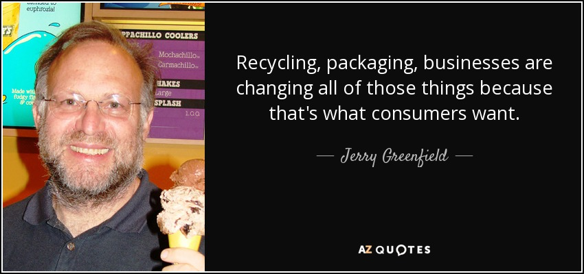 Recycling, packaging, businesses are changing all of those things because that's what consumers want. - Jerry Greenfield