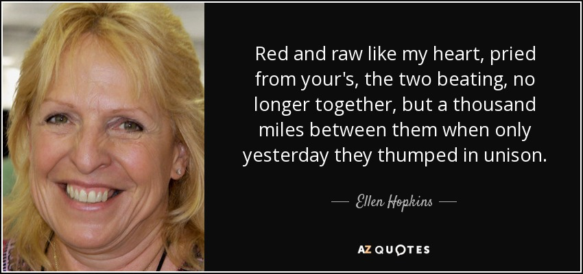 Red and raw like my heart, pried from your's, the two beating, no longer together, but a thousand miles between them when only yesterday they thumped in unison. - Ellen Hopkins