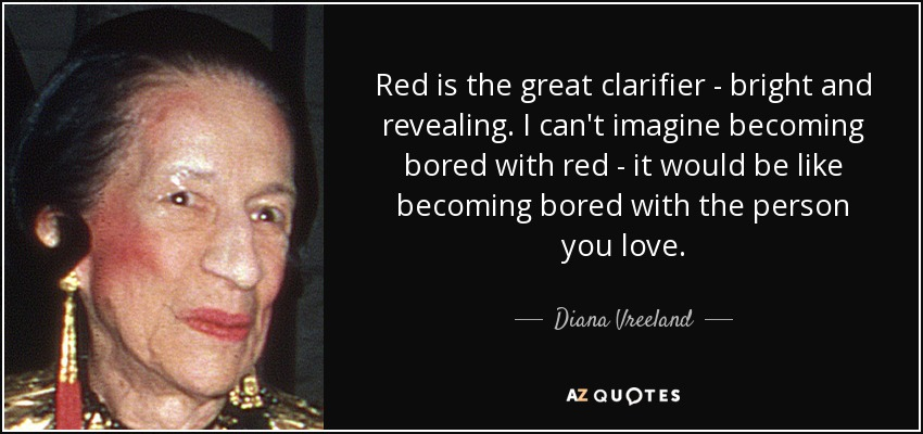 Red is the great clarifier - bright and revealing. I can't imagine becoming bored with red - it would be like becoming bored with the person you love. - Diana Vreeland