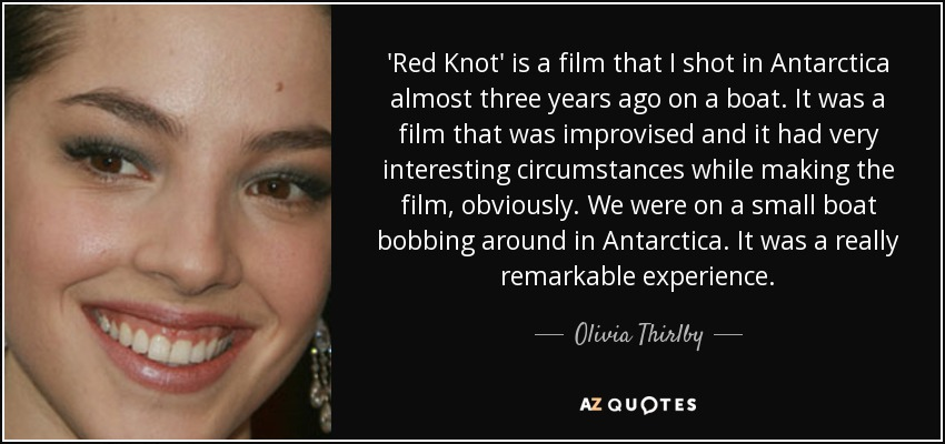 'Red Knot' is a film that I shot in Antarctica almost three years ago on a boat. It was a film that was improvised and it had very interesting circumstances while making the film, obviously. We were on a small boat bobbing around in Antarctica. It was a really remarkable experience. - Olivia Thirlby
