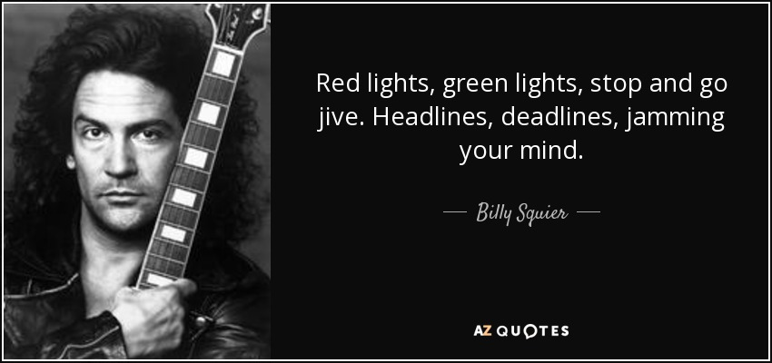 Red lights, green lights, stop and go jive. Headlines, deadlines, jamming your mind. - Billy Squier
