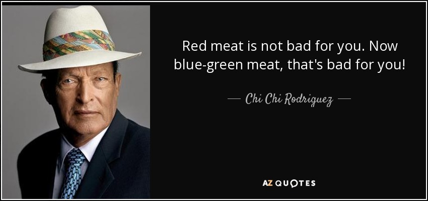 Red meat is not bad for you. Now blue-green meat, that's bad for you! - Chi Chi Rodriguez