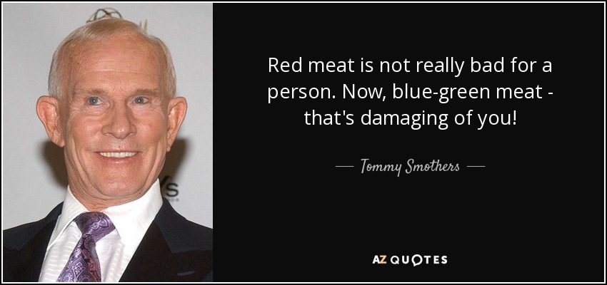Red meat is not really bad for a person. Now, blue-green meat - that's damaging of you! - Tommy Smothers