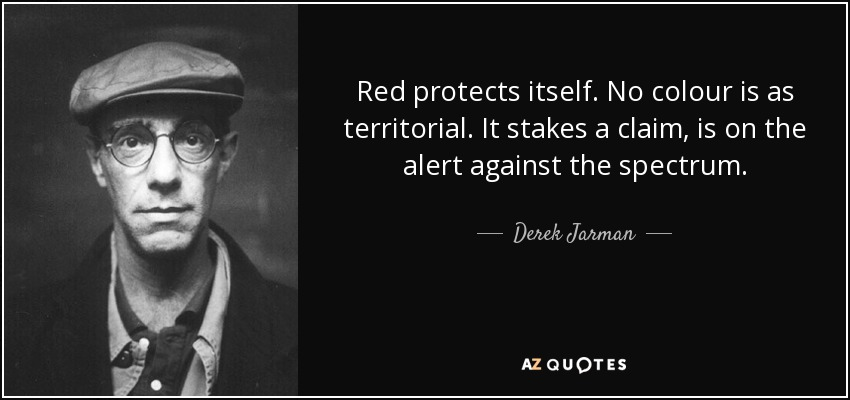 Red protects itself. No colour is as territorial. It stakes a claim, is on the alert against the spectrum. - Derek Jarman