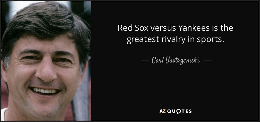 Red Sox versus Yankees is the greatest rivalry in sports. - Carl Yastrzemski