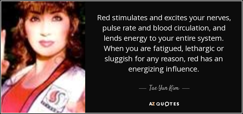 Red stimulates and excites your nerves, pulse rate and blood circulation, and lends energy to your entire system. When you are fatigued, lethargic or sluggish for any reason, red has an energizing influence. - Tae Yun Kim