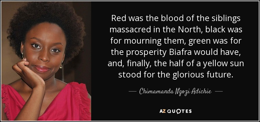 Red was the blood of the siblings massacred in the North, black was for mourning them, green was for the prosperity Biafra would have, and, finally, the half of a yellow sun stood for the glorious future. - Chimamanda Ngozi Adichie