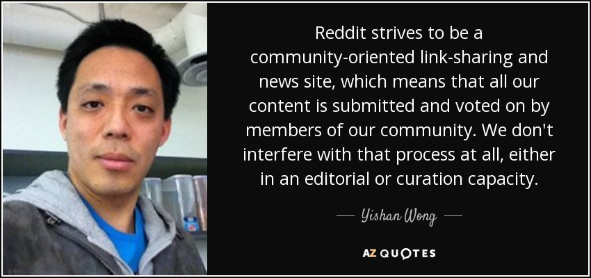 Reddit strives to be a community-oriented link-sharing and news site, which means that all our content is submitted and voted on by members of our community. We don't interfere with that process at all, either in an editorial or curation capacity. - Yishan Wong