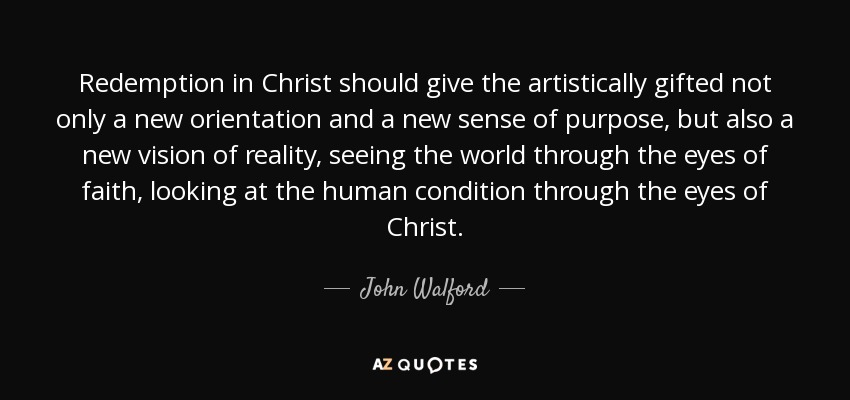 Redemption in Christ should give the artistically gifted not only a new orientation and a new sense of purpose, but also a new vision of reality, seeing the world through the eyes of faith, looking at the human condition through the eyes of Christ. - John Walford