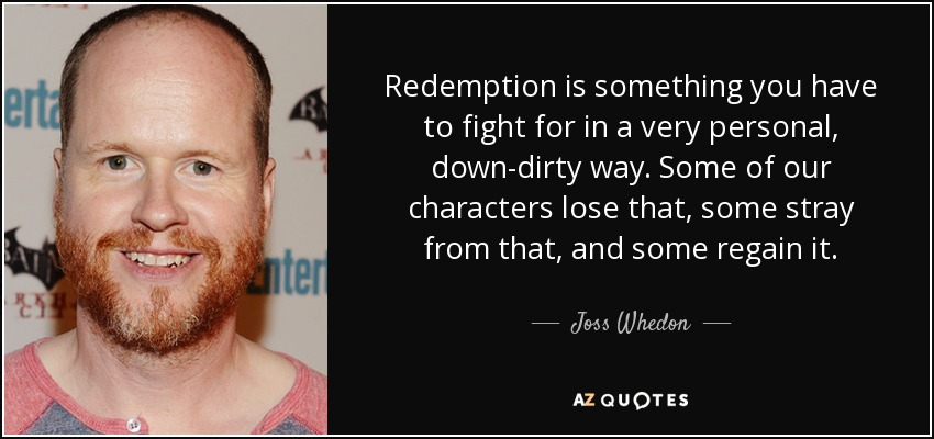 Redemption is something you have to fight for in a very personal, down-dirty way. Some of our characters lose that, some stray from that, and some regain it. - Joss Whedon