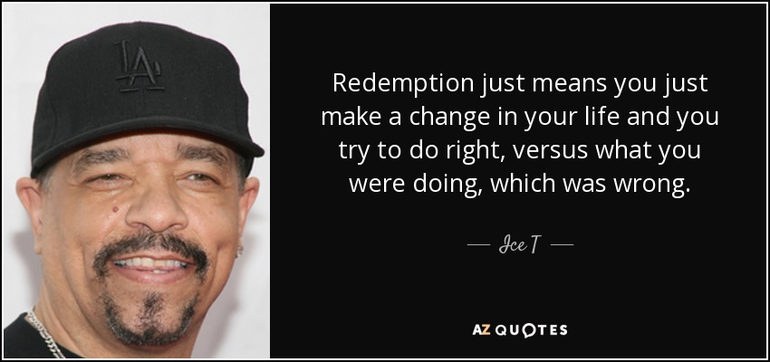 Redemption just means you just make a change in your life and you try to do right, versus what you were doing, which was wrong. - Ice T