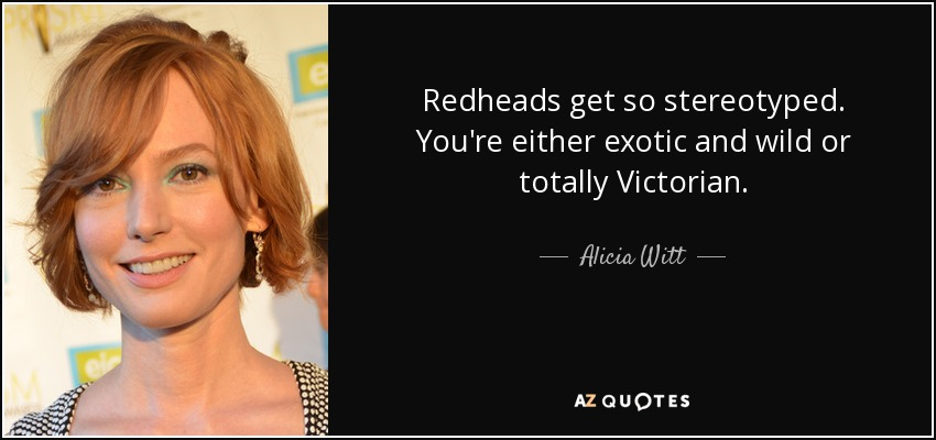 Redheads get so stereotyped. You're either exotic and wild or totally Victorian. - Alicia Witt