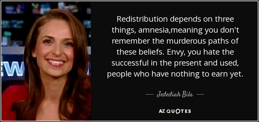 Redistribution depends on three things, amnesia,meaning you don't remember the murderous paths of these beliefs. Envy, you hate the successful in the present and used, people who have nothing to earn yet. - Jedediah Bila