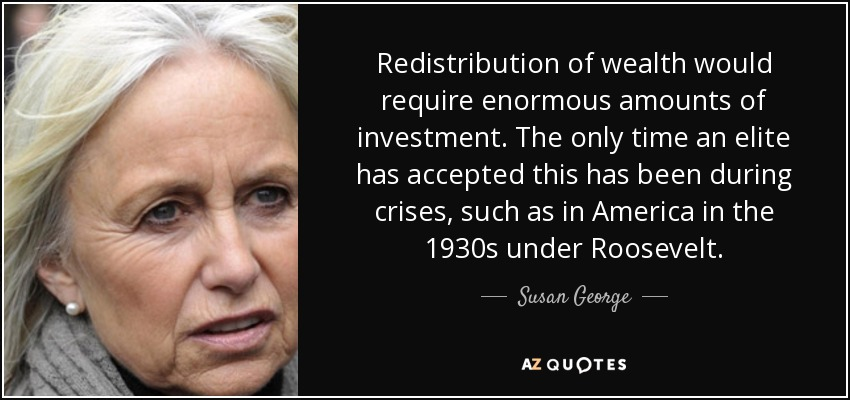Redistribution of wealth would require enormous amounts of investment. The only time an elite has accepted this has been during crises, such as in America in the 1930s under Roosevelt. - Susan George