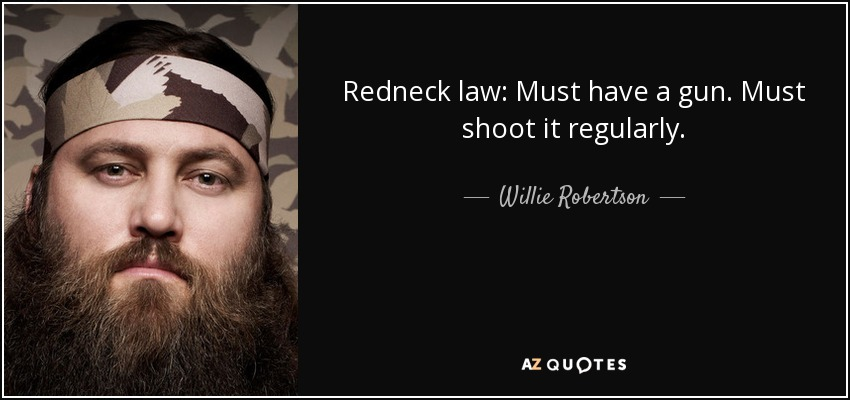 Redneck law: Must have a gun. Must shoot it regularly. - Willie Robertson