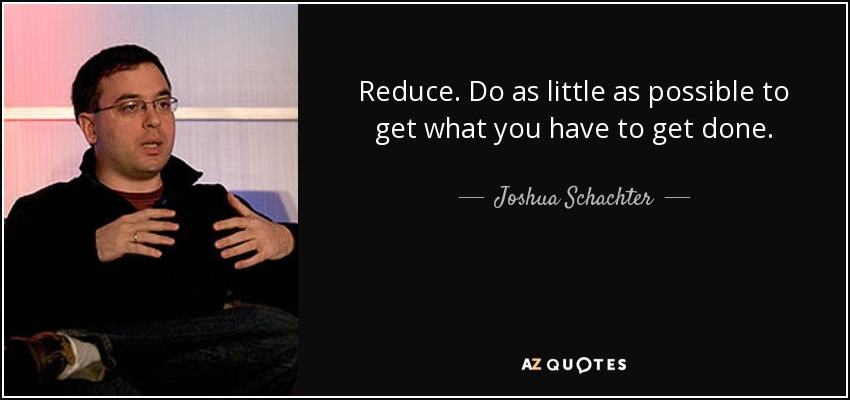Reduce. Do as little as possible to get what you have to get done. - Joshua Schachter