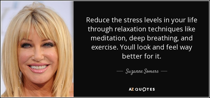 Reduce the stress levels in your life through relaxation techniques like meditation, deep breathing, and exercise. Youll look and feel way better for it. - Suzanne Somers